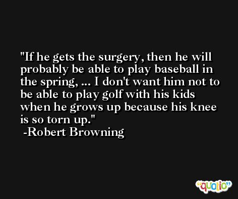 If he gets the surgery, then he will probably be able to play baseball in the spring, ... I don't want him not to be able to play golf with his kids when he grows up because his knee is so torn up. -Robert Browning