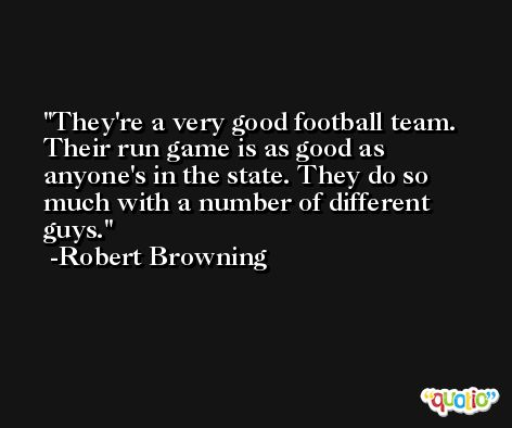 They're a very good football team. Their run game is as good as anyone's in the state. They do so much with a number of different guys. -Robert Browning