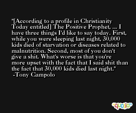 [According to a profile in Christianity Today entitled] The Positive Prophet, ... I have three things I'd like to say today. First, while you were sleeping last night, 30,000 kids died of starvation or diseases related to malnutrition. Second, most of you don't give a shit. What's worse is that you're more upset with the fact that I said shit than the fact that 30,000 kids died last night. -Tony Campolo