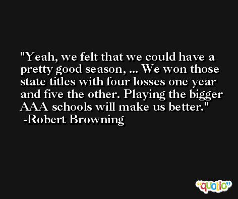 Yeah, we felt that we could have a pretty good season, ... We won those state titles with four losses one year and five the other. Playing the bigger AAA schools will make us better. -Robert Browning