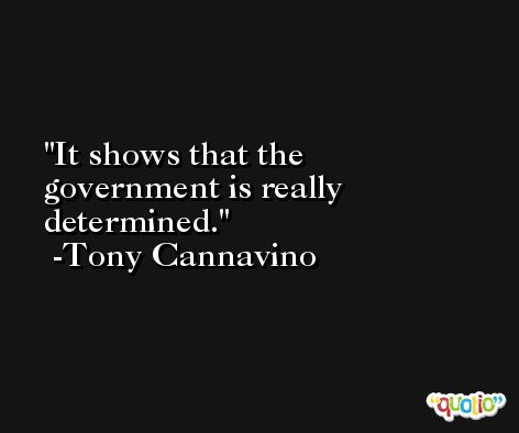 It shows that the government is really determined. -Tony Cannavino
