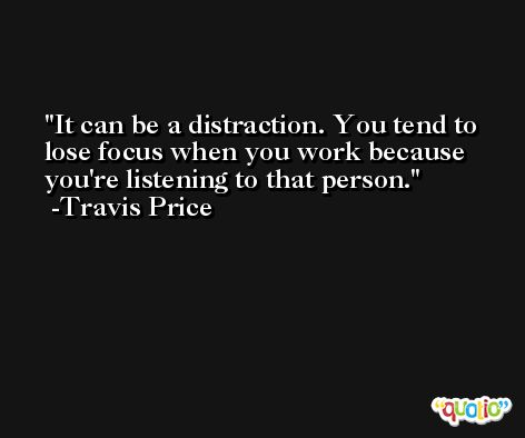 It can be a distraction. You tend to lose focus when you work because you're listening to that person. -Travis Price