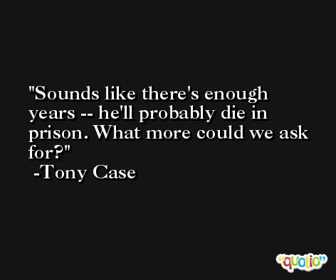 Sounds like there's enough years -- he'll probably die in prison. What more could we ask for? -Tony Case