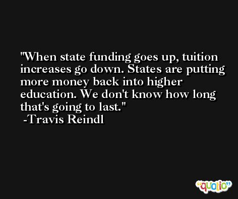 When state funding goes up, tuition increases go down. States are putting more money back into higher education. We don't know how long that's going to last. -Travis Reindl
