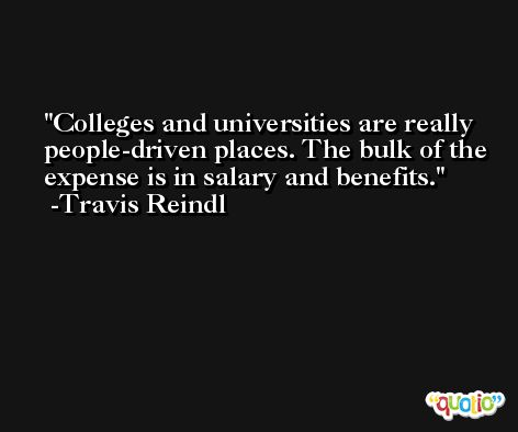 Colleges and universities are really people-driven places. The bulk of the expense is in salary and benefits. -Travis Reindl