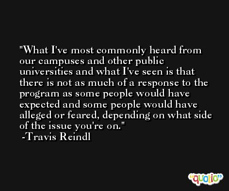 What I've most commonly heard from our campuses and other public universities and what I've seen is that there is not as much of a response to the program as some people would have expected and some people would have alleged or feared, depending on what side of the issue you're on. -Travis Reindl