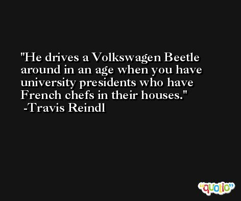 He drives a Volkswagen Beetle around in an age when you have university presidents who have French chefs in their houses. -Travis Reindl
