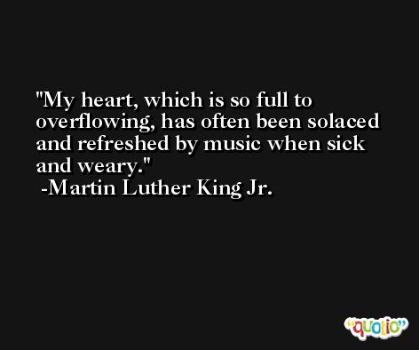 My heart, which is so full to overflowing, has often been solaced and refreshed by music when sick and weary. -Martin Luther King Jr.