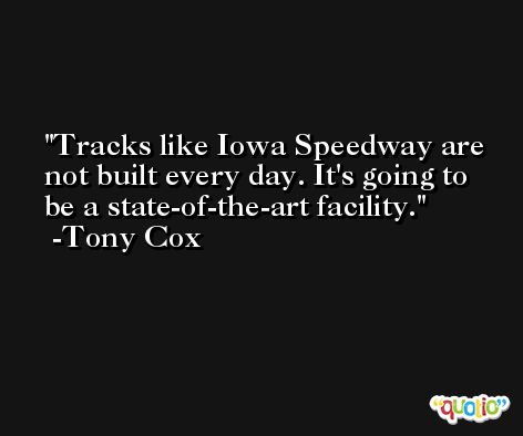 Tracks like Iowa Speedway are not built every day. It's going to be a state-of-the-art facility. -Tony Cox