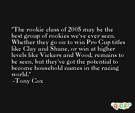 The rookie class of 2005 may be the best group of rookies we've ever seen. Whether they go on to win Pro Cup titles like Clay and Shane, or win at higher levels like Vickers and Wood, remains to be seen, but they've got the potential to become household names in the racing world. -Tony Cox