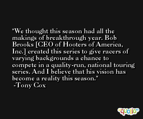 We thought this season had all the makings of breakthrough year. Bob Brooks [CEO of Hooters of America, Inc.] created this series to give racers of varying backgrounds a chance to compete in a quality-run, national touring series. And I believe that his vision has become a reality this season. -Tony Cox