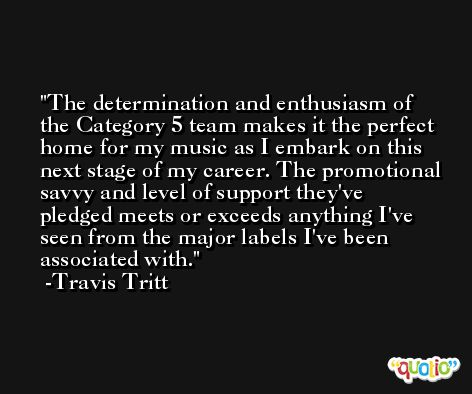 The determination and enthusiasm of the Category 5 team makes it the perfect home for my music as I embark on this next stage of my career. The promotional savvy and level of support they've pledged meets or exceeds anything I've seen from the major labels I've been associated with. -Travis Tritt