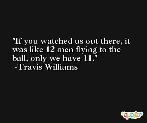 If you watched us out there, it was like 12 men flying to the ball, only we have 11. -Travis Williams