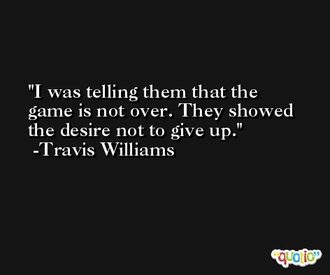 I was telling them that the game is not over. They showed the desire not to give up. -Travis Williams