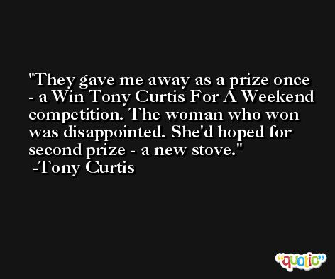 They gave me away as a prize once - a Win Tony Curtis For A Weekend competition. The woman who won was disappointed. She'd hoped for second prize - a new stove. -Tony Curtis