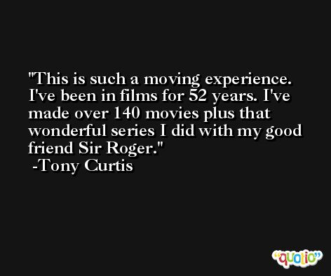 This is such a moving experience. I've been in films for 52 years. I've made over 140 movies plus that wonderful series I did with my good friend Sir Roger. -Tony Curtis