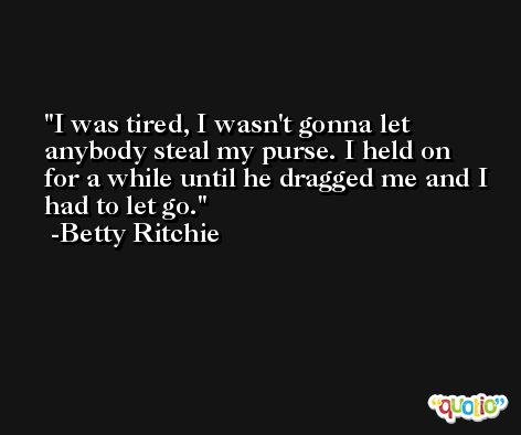 I was tired, I wasn't gonna let anybody steal my purse. I held on for a while until he dragged me and I had to let go. -Betty Ritchie