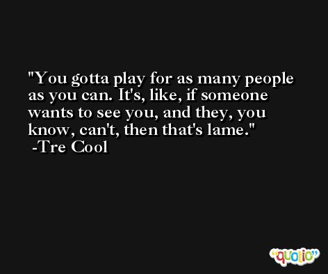 You gotta play for as many people as you can. It's, like, if someone wants to see you, and they, you know, can't, then that's lame. -Tre Cool
