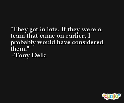 They got in late. If they were a team that came on earlier, I probably would have considered them. -Tony Delk