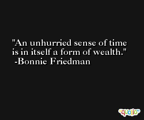 An unhurried sense of time is in itself a form of wealth. -Bonnie Friedman