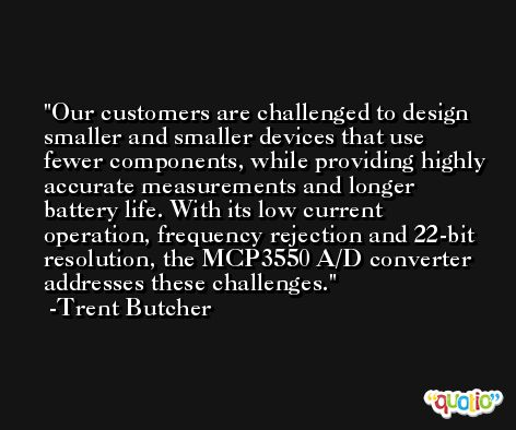 Our customers are challenged to design smaller and smaller devices that use fewer components, while providing highly accurate measurements and longer battery life. With its low current operation, frequency rejection and 22-bit resolution, the MCP3550 A/D converter addresses these challenges. -Trent Butcher