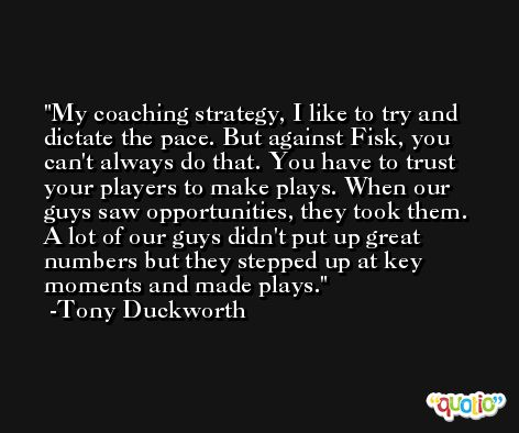 My coaching strategy, I like to try and dictate the pace. But against Fisk, you can't always do that. You have to trust your players to make plays. When our guys saw opportunities, they took them. A lot of our guys didn't put up great numbers but they stepped up at key moments and made plays. -Tony Duckworth