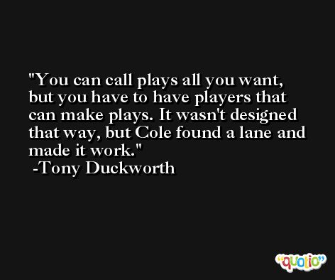 You can call plays all you want, but you have to have players that can make plays. It wasn't designed that way, but Cole found a lane and made it work. -Tony Duckworth
