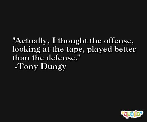 Actually, I thought the offense, looking at the tape, played better than the defense. -Tony Dungy