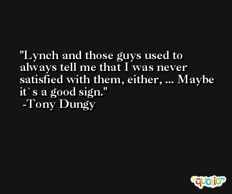 Lynch and those guys used to always tell me that I was never satisfied with them, either, ... Maybe it`s a good sign. -Tony Dungy