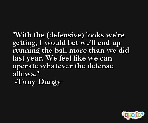 With the (defensive) looks we're getting, I would bet we'll end up running the ball more than we did last year. We feel like we can operate whatever the defense allows. -Tony Dungy