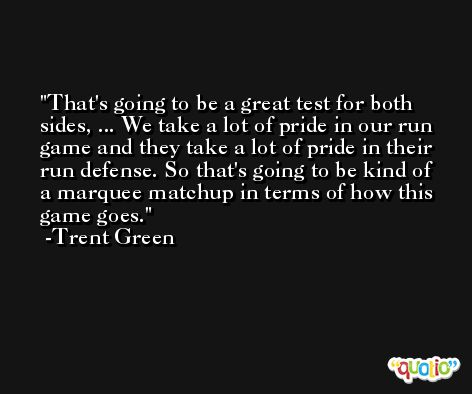That's going to be a great test for both sides, ... We take a lot of pride in our run game and they take a lot of pride in their run defense. So that's going to be kind of a marquee matchup in terms of how this game goes. -Trent Green