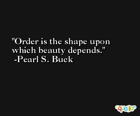 Order is the shape upon which beauty depends. -Pearl S. Buck