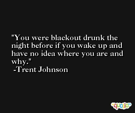 You were blackout drunk the night before if you wake up and have no idea where you are and why. -Trent Johnson