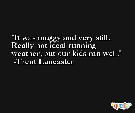 It was muggy and very still. Really not ideal running weather, but our kids ran well. -Trent Lancaster