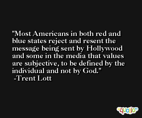 Most Americans in both red and blue states reject and resent the message being sent by Hollywood and some in the media that values are subjective, to be defined by the individual and not by God. -Trent Lott