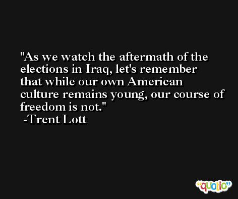 As we watch the aftermath of the elections in Iraq, let's remember that while our own American culture remains young, our course of freedom is not. -Trent Lott