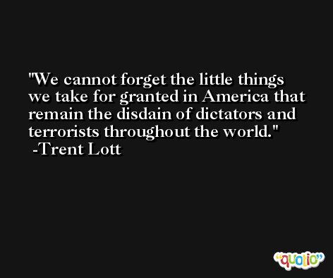 We cannot forget the little things we take for granted in America that remain the disdain of dictators and terrorists throughout the world. -Trent Lott