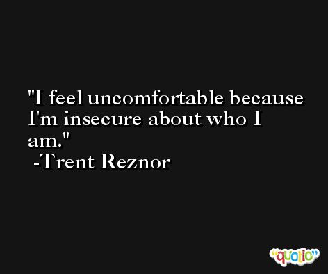 I feel uncomfortable because I'm insecure about who I am. -Trent Reznor