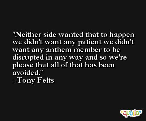 Neither side wanted that to happen we didn't want any patient we didn't want any anthem member to be disrupted in any way and so we're please that all of that has been avoided. -Tony Felts