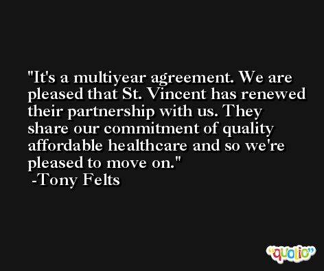 It's a multiyear agreement. We are pleased that St. Vincent has renewed their partnership with us. They share our commitment of quality affordable healthcare and so we're pleased to move on. -Tony Felts