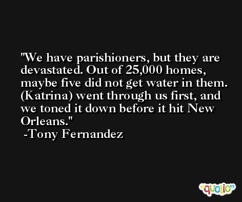 We have parishioners, but they are devastated. Out of 25,000 homes, maybe five did not get water in them. (Katrina) went through us first, and we toned it down before it hit New Orleans. -Tony Fernandez
