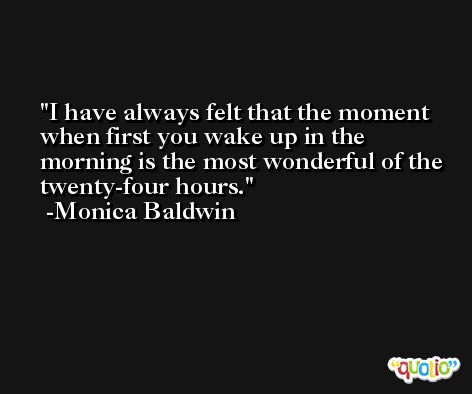 I have always felt that the moment when first you wake up in the morning is the most wonderful of the twenty-four hours. -Monica Baldwin