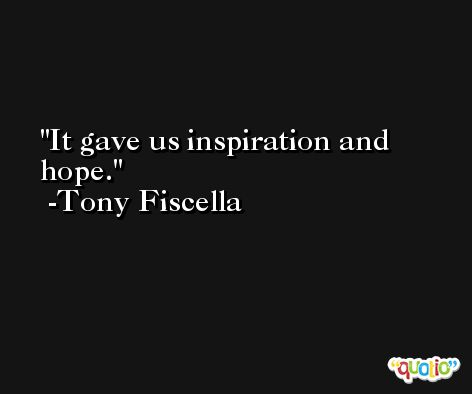 It gave us inspiration and hope. -Tony Fiscella