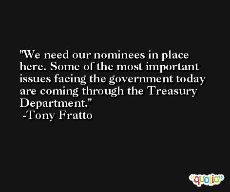 We need our nominees in place here. Some of the most important issues facing the government today are coming through the Treasury Department. -Tony Fratto