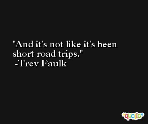 And it's not like it's been short road trips. -Trev Faulk