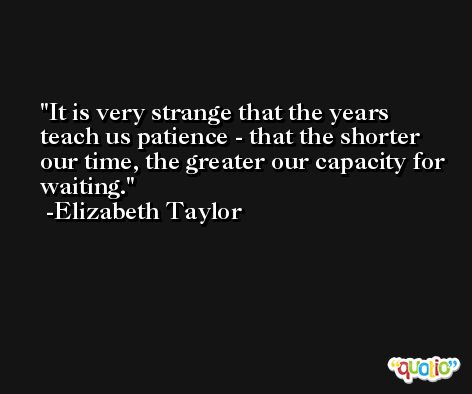 It is very strange that the years teach us patience - that the shorter our time, the greater our capacity for waiting. -Elizabeth Taylor