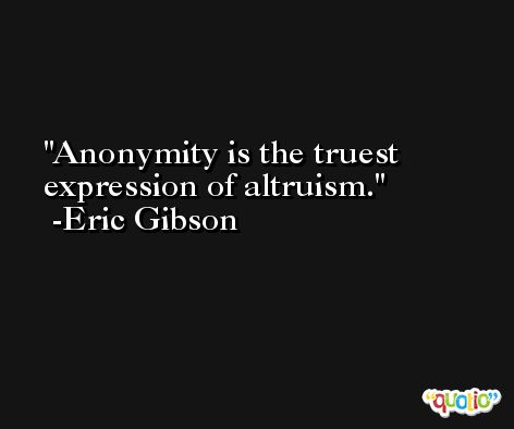 Anonymity is the truest expression of altruism. -Eric Gibson