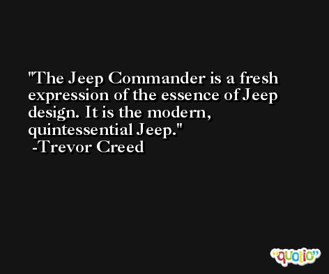 The Jeep Commander is a fresh expression of the essence of Jeep design. It is the modern, quintessential Jeep. -Trevor Creed