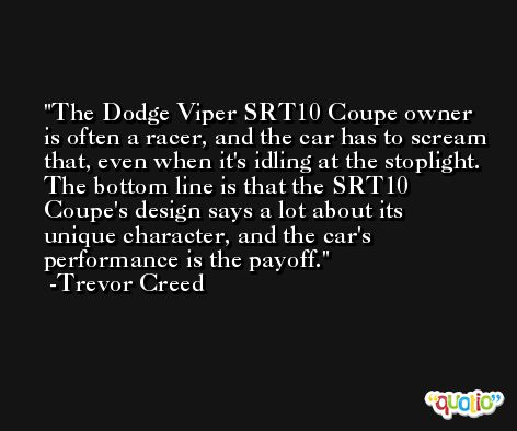 The Dodge Viper SRT10 Coupe owner is often a racer, and the car has to scream that, even when it's idling at the stoplight. The bottom line is that the SRT10 Coupe's design says a lot about its unique character, and the car's performance is the payoff. -Trevor Creed