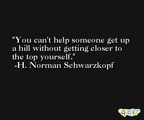 You can't help someone get up a hill without getting closer to the top yourself. -H. Norman Schwarzkopf